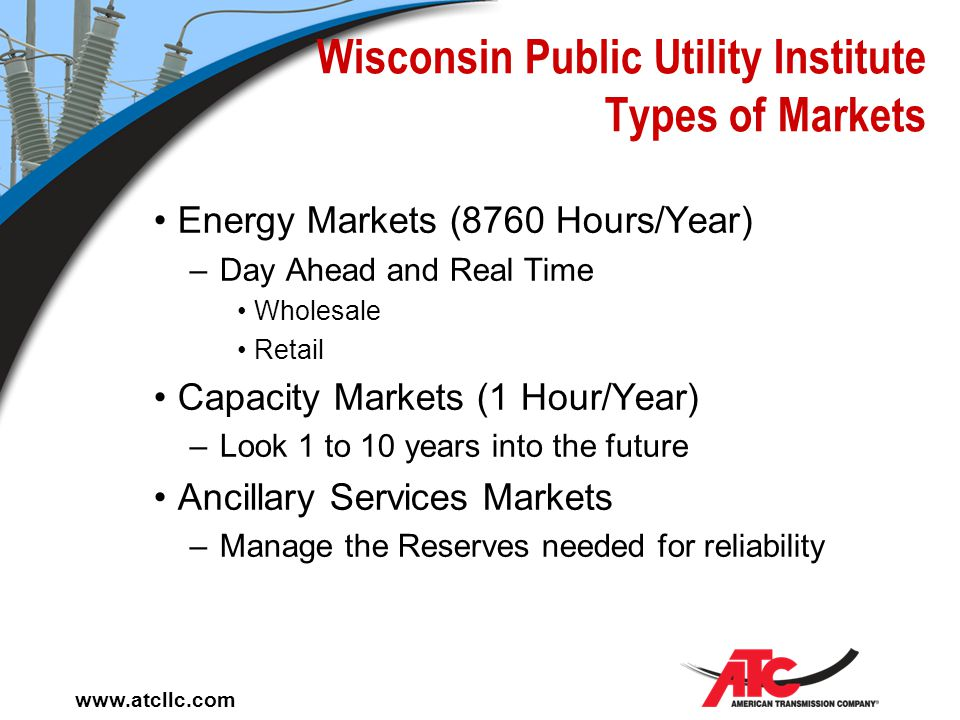 www.atcllc.com Wisconsin Public Utility Institute Markets Roles of Systems in Markets –Generators compete for customers –Transmission connects custome