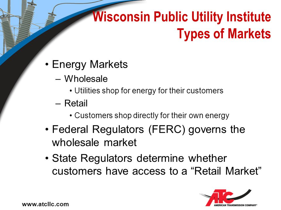 www.atcllc.com Wisconsin Public Utility Institute Types of Markets Energy Markets (8760 Hours/Year) –Day Ahead and Real Time Wholesale Retail Capacity