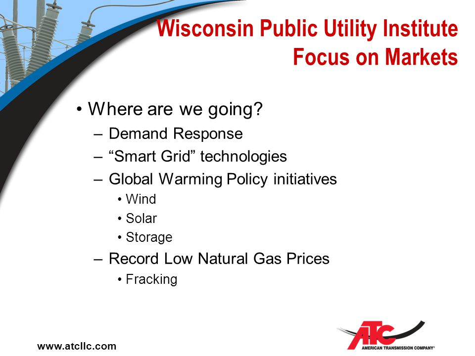 "www.atcllc.com Wisconsin Public Utility Institute Types of Markets Ancillary Services Markets –Create a market to manage the cost of ""Operating Reserv"