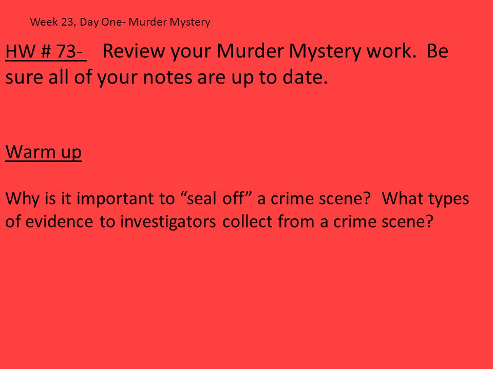 """HW # 73- Review your Murder Mystery work. Be sure all of your notes are up to date. Warm up Why is it important to """"seal off"""" a crime scene? What type"""