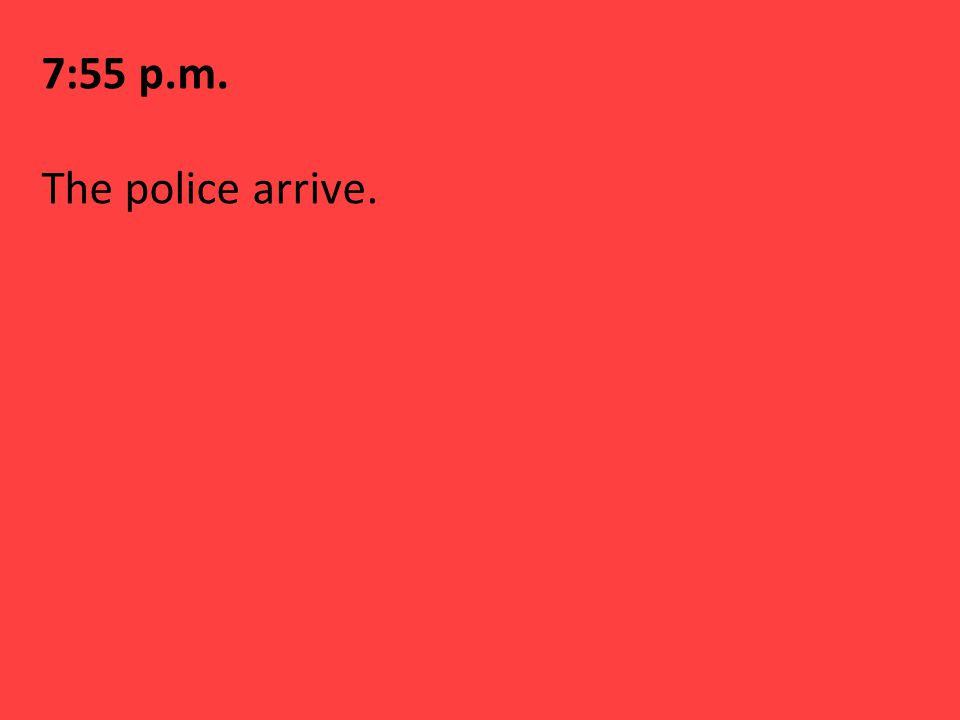 7:55 p.m. The police arrive.