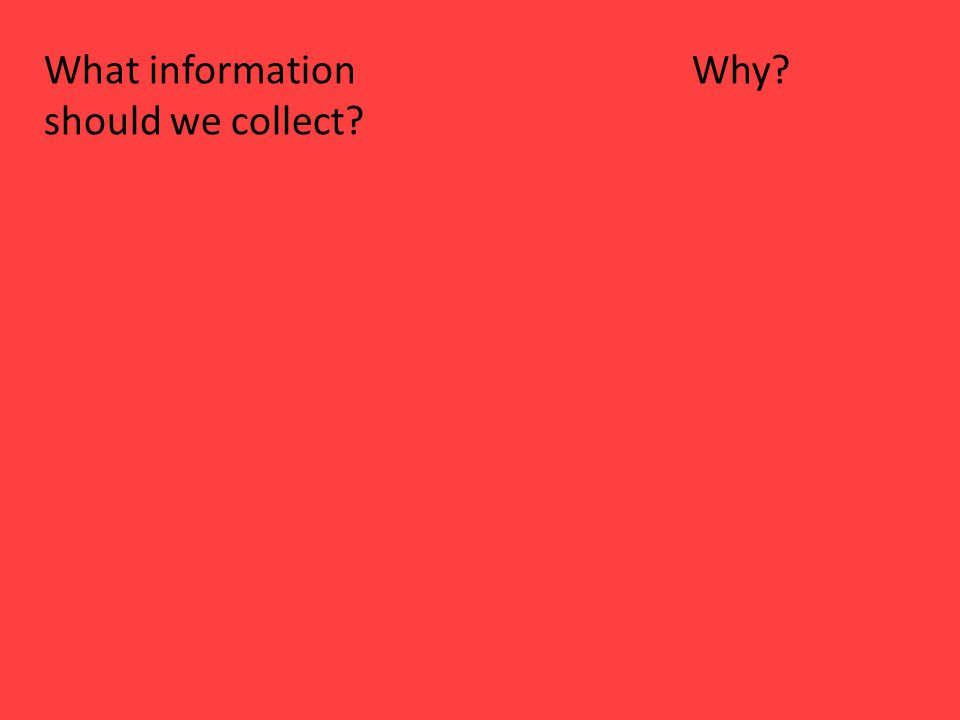 What information Why? should we collect?