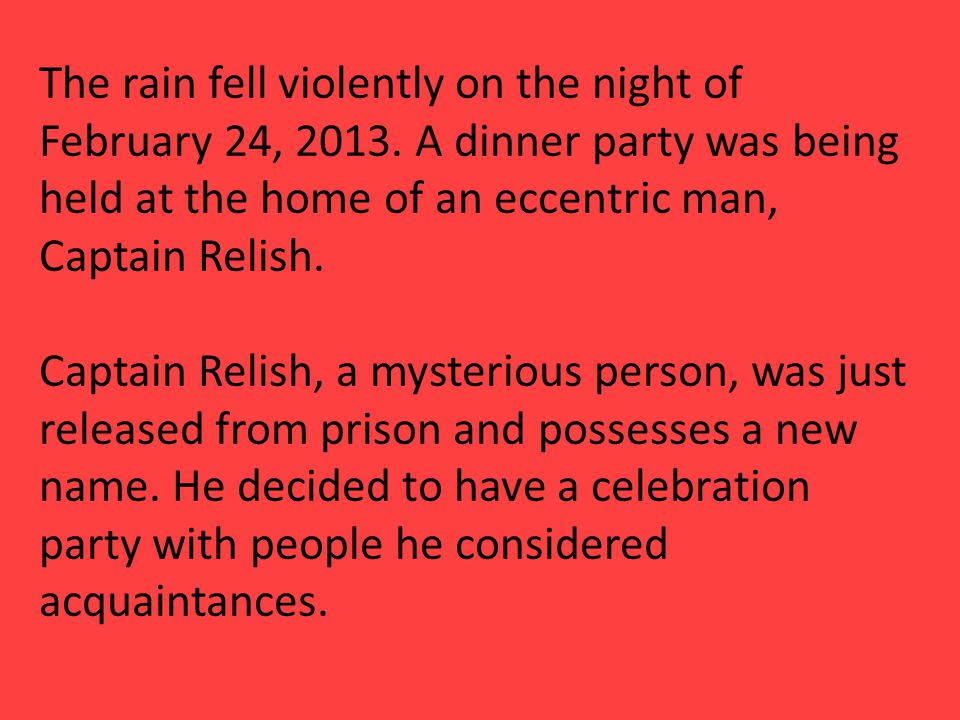 The rain fell violently on the night of February 24, 2013. A dinner party was being held at the home of an eccentric man, Captain Relish. Captain Reli