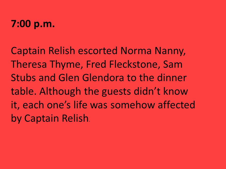 7:00 p.m. Captain Relish escorted Norma Nanny, Theresa Thyme, Fred Fleckstone, Sam Stubs and Glen Glendora to the dinner table. Although the guests di