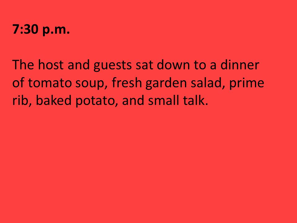 7:30 p.m. The host and guests sat down to a dinner of tomato soup, fresh garden salad, prime rib, baked potato, and small talk.