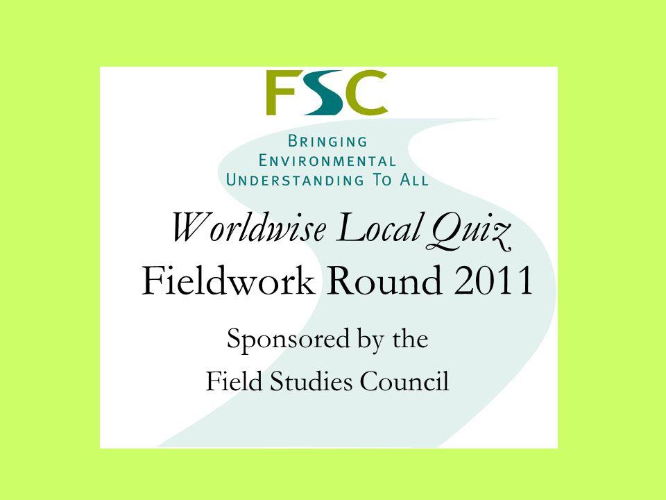 Worldwise Local Quiz Fieldwork Round 2011 Sponsored by the Field Studies Council