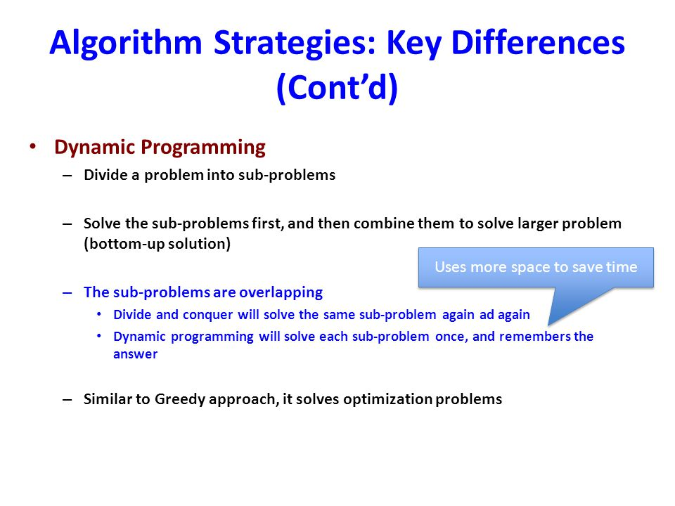 Algorithm Strategies: Key Differences (Cont'd) Dynamic Programming – Divide a problem into sub-problems – Solve the sub-problems first, and then combi