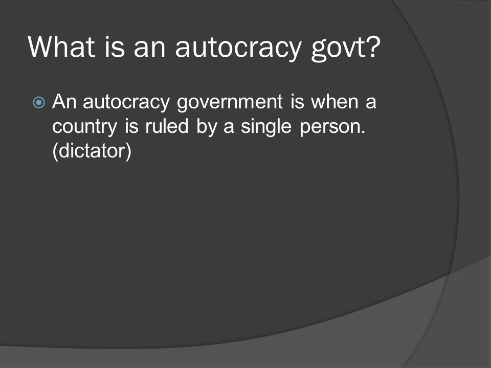 What is an autocracy govt?  An autocracy government is when a country is ruled by a single person. (dictator)
