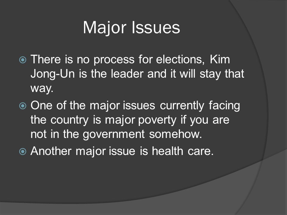 Major Issues  There is no process for elections, Kim Jong-Un is the leader and it will stay that way.  One of the major issues currently facing the
