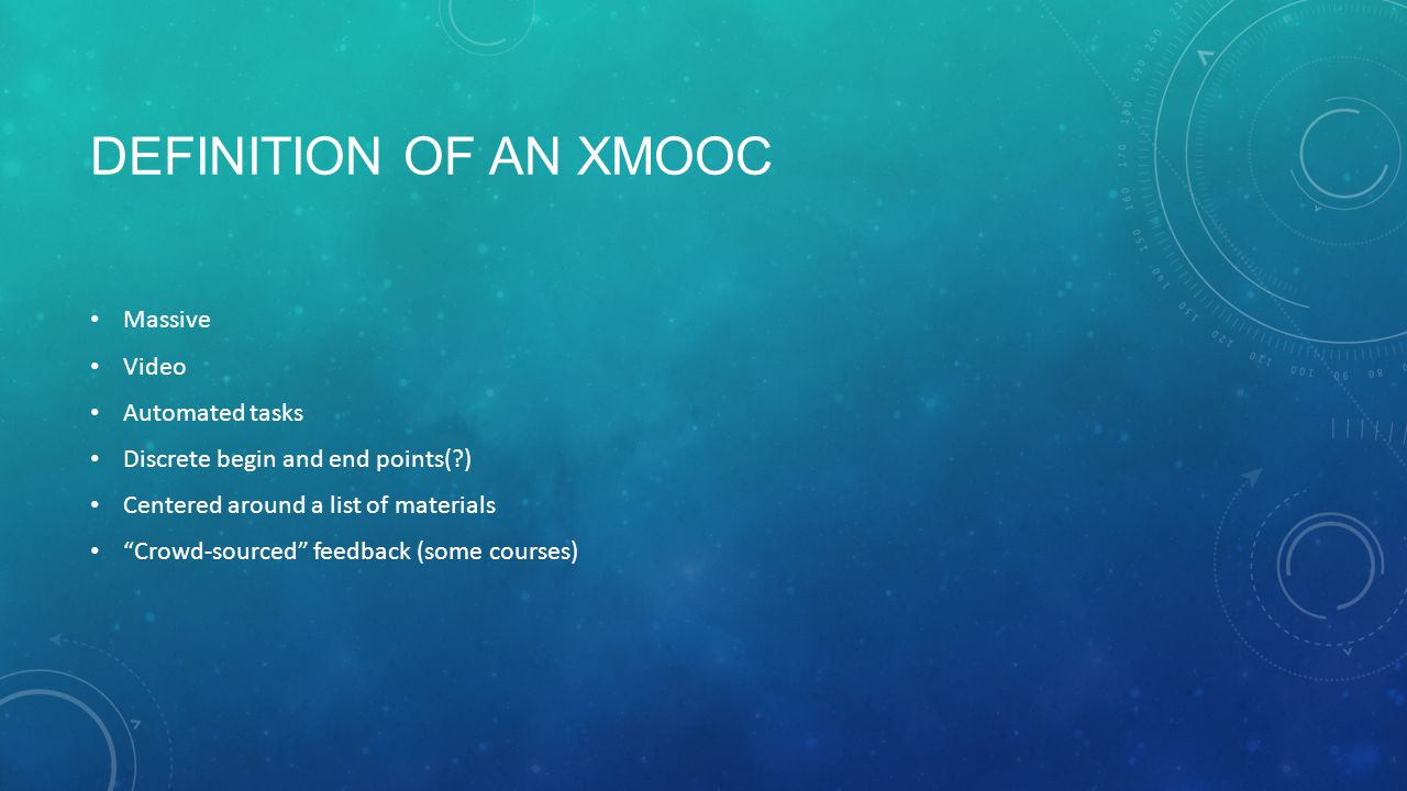 DEFINITION OF AN XMOOC Massive Video Automated tasks Discrete begin and end points( ) Centered around a list of materials Crowd-sourced feedback (some courses)