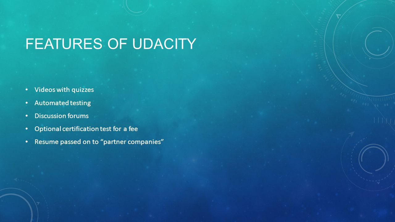 FEATURES OF UDACITY Videos with quizzes Automated testing Discussion forums Optional certification test for a fee Resume passed on to partner companies