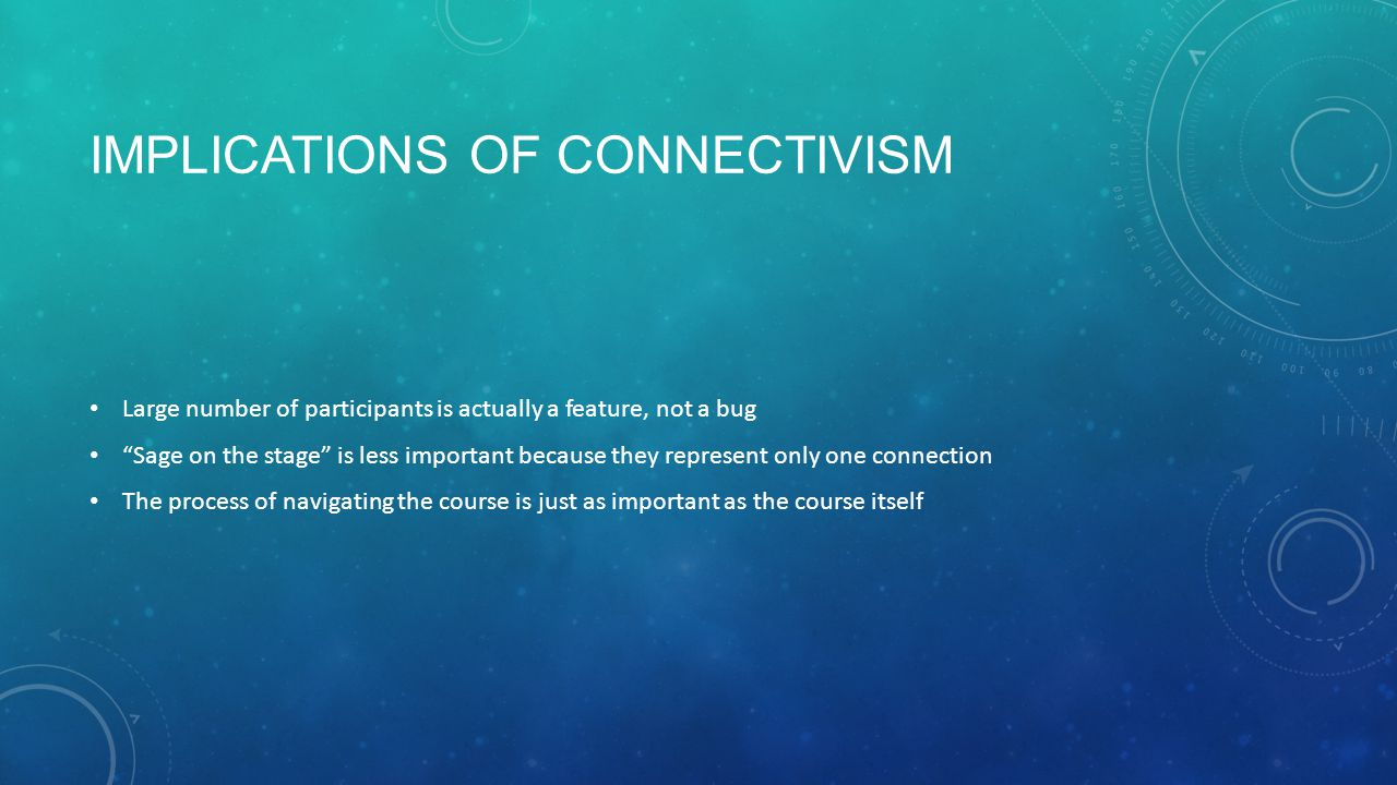 IMPLICATIONS OF CONNECTIVISM Large number of participants is actually a feature, not a bug Sage on the stage is less important because they represent only one connection The process of navigating the course is just as important as the course itself