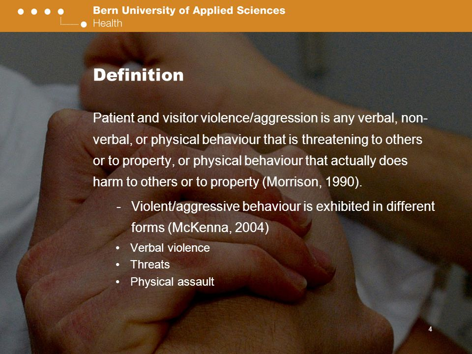 Definition Patient and visitor violence/aggression is any verbal, non- verbal, or physical behaviour that is threatening to others or to property, or physical behaviour that actually does harm to others or to property (Morrison, 1990).