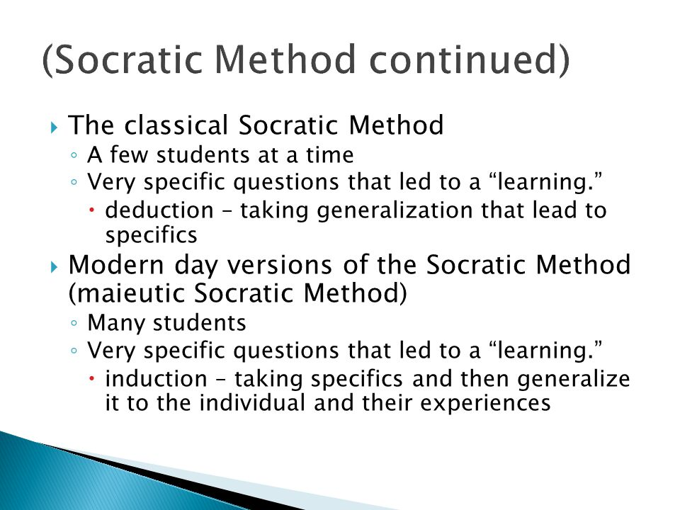  The classical Socratic Method ◦ A few students at a time ◦ Very specific questions that led to a learning.  deduction – taking generalization that lead to specifics  Modern day versions of the Socratic Method (maieutic Socratic Method) ◦ Many students ◦ Very specific questions that led to a learning.  induction – taking specifics and then generalize it to the individual and their experiences