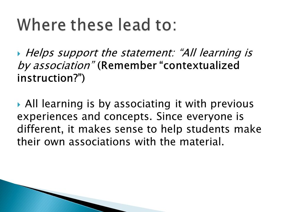  Helps support the statement: All learning is by association (Remember contextualized instruction? )  All learning is by associating it with previous experiences and concepts.