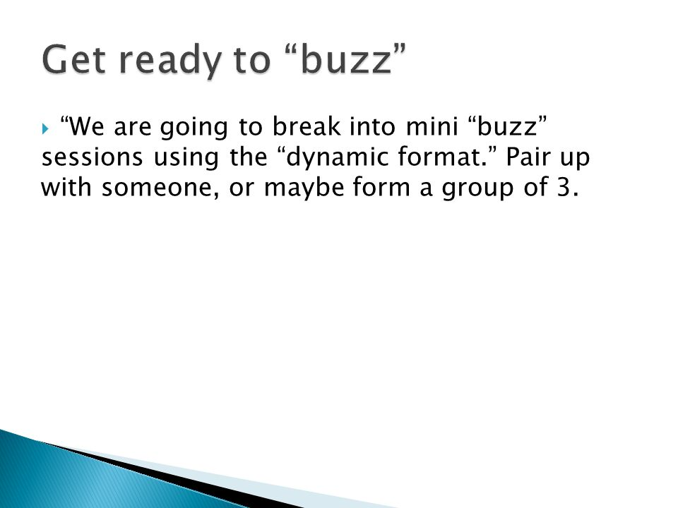  We are going to break into mini buzz sessions using the dynamic format. Pair up with someone, or maybe form a group of 3.
