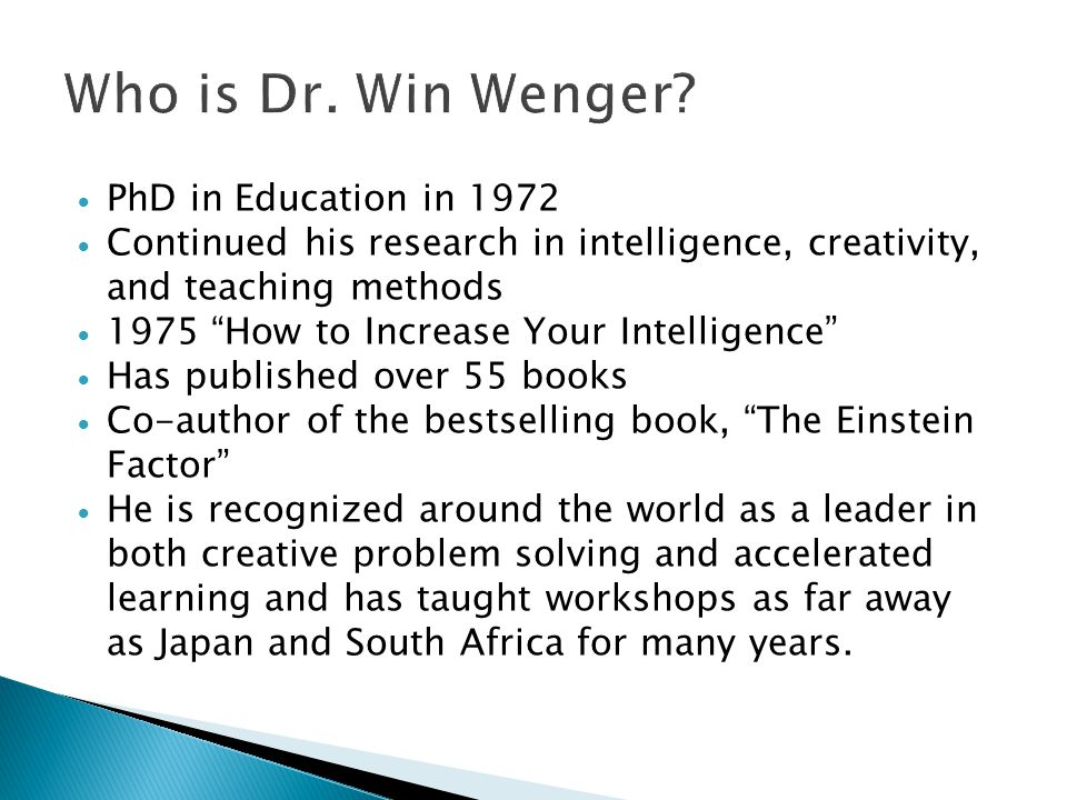  PhD in Education in 1972  Continued his research in intelligence, creativity, and teaching methods  1975 How to Increase Your Intelligence  Has published over 55 books  Co-author of the bestselling book, The Einstein Factor  He is recognized around the world as a leader in both creative problem solving and accelerated learning and has taught workshops as far away as Japan and South Africa for many years.