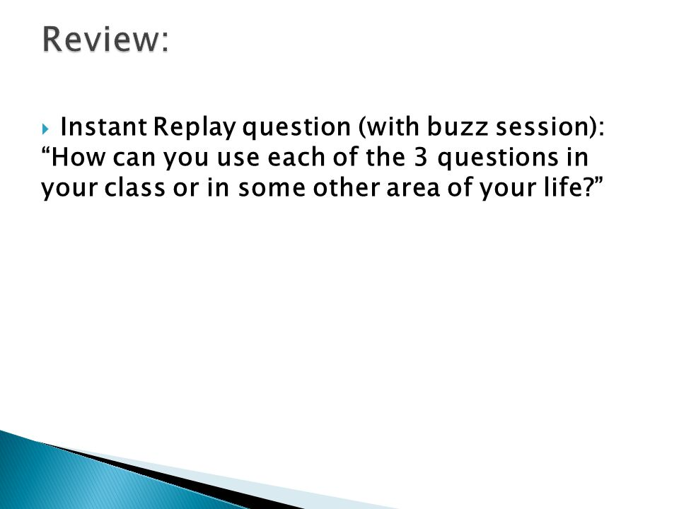 """ Instant Replay question (with buzz session): """"How can you use each of the 3 questions in your class or in some other area of your life?"""""""
