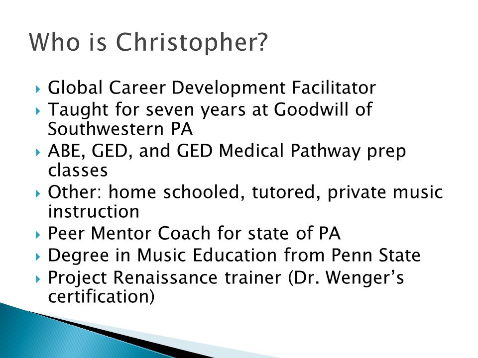  Global Career Development Facilitator  Taught for seven years at Goodwill of Southwestern PA  ABE, GED, and GED Medical Pathway prep classes  Other: home schooled, tutored, private music instruction  Peer Mentor Coach for state of PA  Degree in Music Education from Penn State  Project Renaissance trainer (Dr.