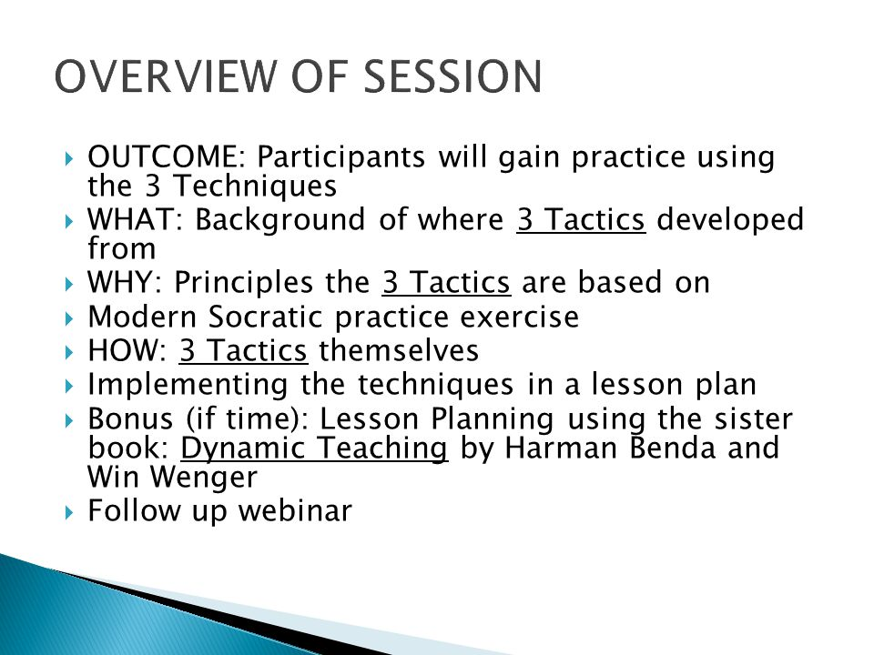  OUTCOME: Participants will gain practice using the 3 Techniques  WHAT: Background of where 3 Tactics developed from  WHY: Principles the 3 Tactics are based on  Modern Socratic practice exercise  HOW: 3 Tactics themselves  Implementing the techniques in a lesson plan  Bonus (if time): Lesson Planning using the sister book: Dynamic Teaching by Harman Benda and Win Wenger  Follow up webinar