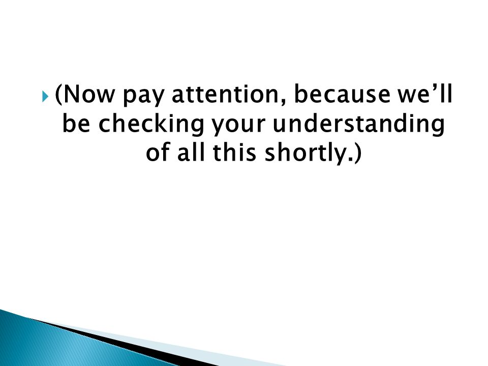  (Now pay attention, because we'll be checking your understanding of all this shortly.)