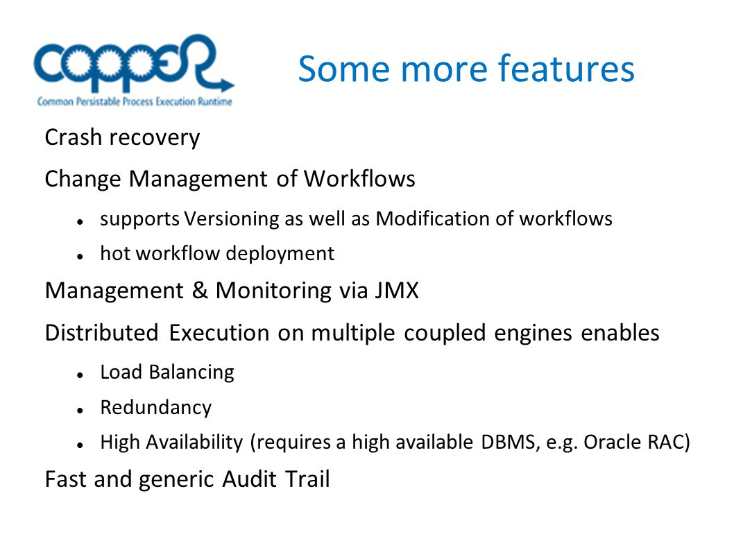 Some more features Crash recovery Change Management of Workflows supports Versioning as well as Modification of workflows hot workflow deployment Management & Monitoring via JMX Distributed Execution on multiple coupled engines enables Load Balancing Redundancy High Availability (requires a high available DBMS, e.g.