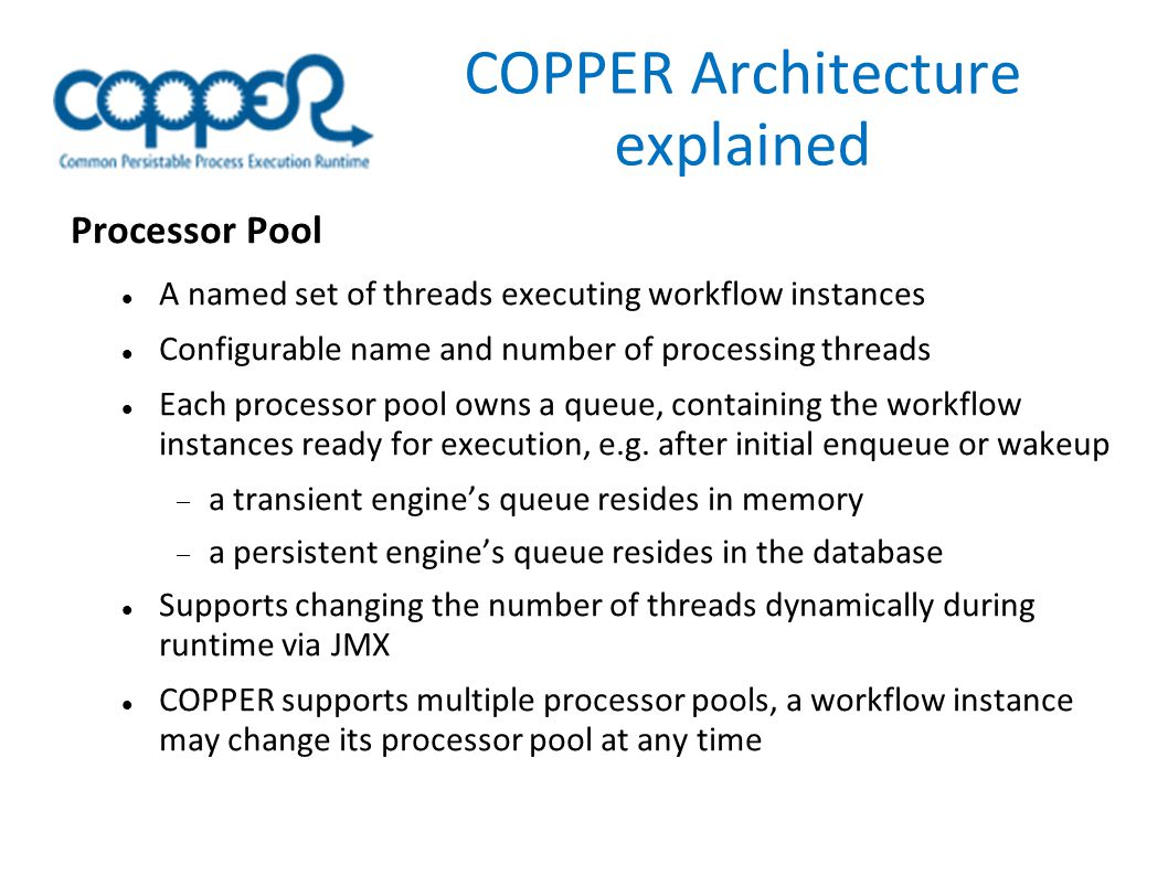 COPPER Architecture explained Processor Pool A named set of threads executing workflow instances Configurable name and number of processing threads Each processor pool owns a queue, containing the workflow instances ready for execution, e.g.