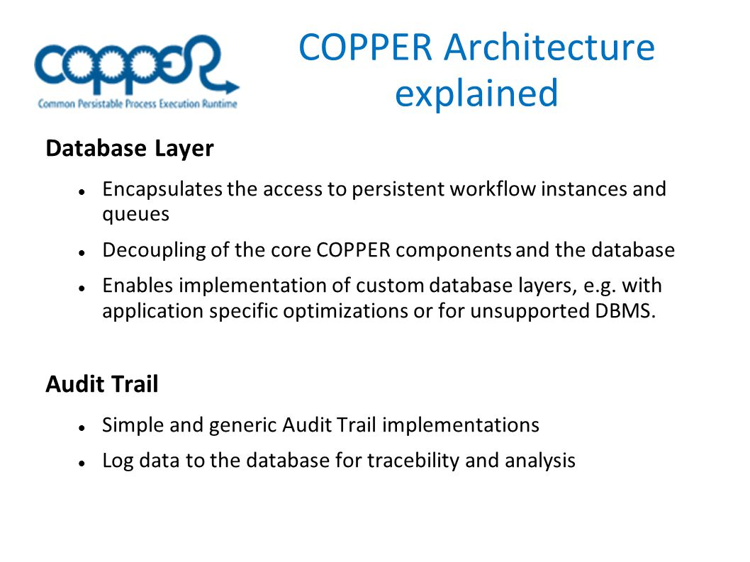 COPPER Architecture explained Database Layer Encapsulates the access to persistent workflow instances and queues Decoupling of the core COPPER components and the database Enables implementation of custom database layers, e.g.