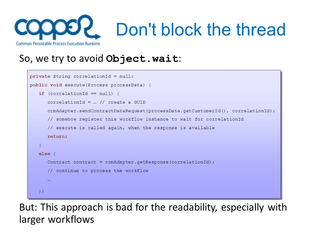 Don t block the thread So, we try to avoid Object.wait : private String correlationId = null; public void execute(Process processData) { if (correlationId == null) { correlationId = … // create a GUID crmAdapter.sendContractDataRequest(processData.getCustomerId(), correlationId); // somehow register this workflow instance to wait for correlationId // execute is called again, when the response is available return; } else { Contract contract = crmAdapter.getResponse(correlationId); // continue to process the workflow … }} private String correlationId = null; public void execute(Process processData) { if (correlationId == null) { correlationId = … // create a GUID crmAdapter.sendContractDataRequest(processData.getCustomerId(), correlationId); // somehow register this workflow instance to wait for correlationId // execute is called again, when the response is available return; } else { Contract contract = crmAdapter.getResponse(correlationId); // continue to process the workflow … }} But: This approach is bad for the readability, especially with larger workflows