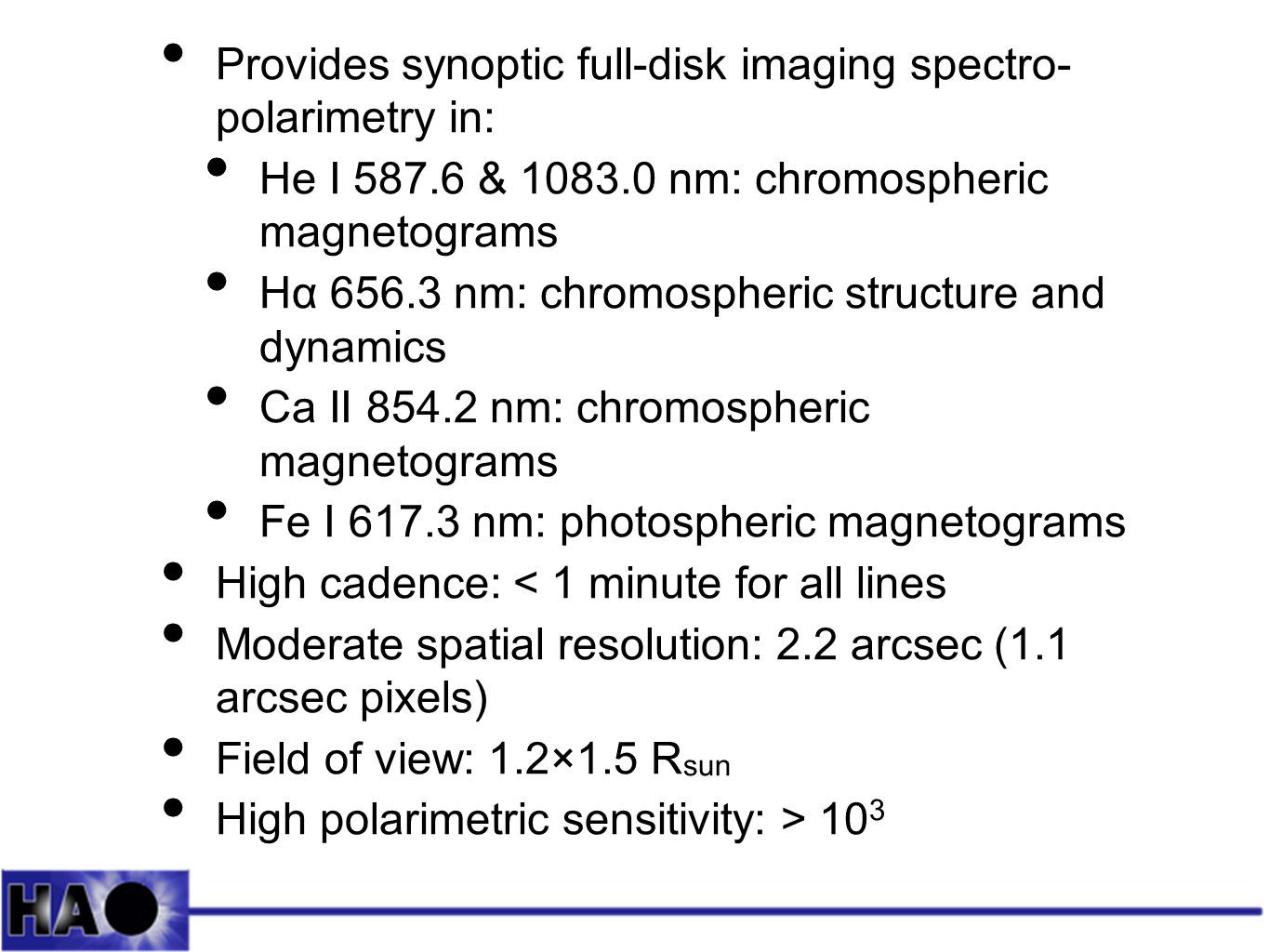 Provides synoptic full-disk imaging spectro- polarimetry in: He I 587.6 & 1083.0 nm: chromospheric magnetograms Hα 656.3 nm: chromospheric structure and dynamics Ca II 854.2 nm: chromospheric magnetograms Fe I 617.3 nm: photospheric magnetograms High cadence: < 1 minute for all lines Moderate spatial resolution: 2.2 arcsec (1.1 arcsec pixels) Field of view: 1.2×1.5 R sun High polarimetric sensitivity: > 10 3