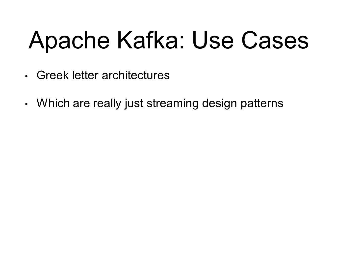 Apache Kafka: Use Cases Greek letter architectures Which are really just streaming design patterns
