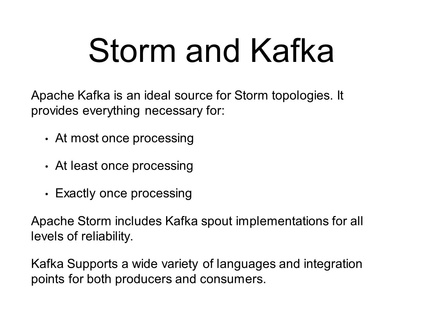 Storm and Kafka Apache Kafka is an ideal source for Storm topologies. It provides everything necessary for: At most once processing At least once proc
