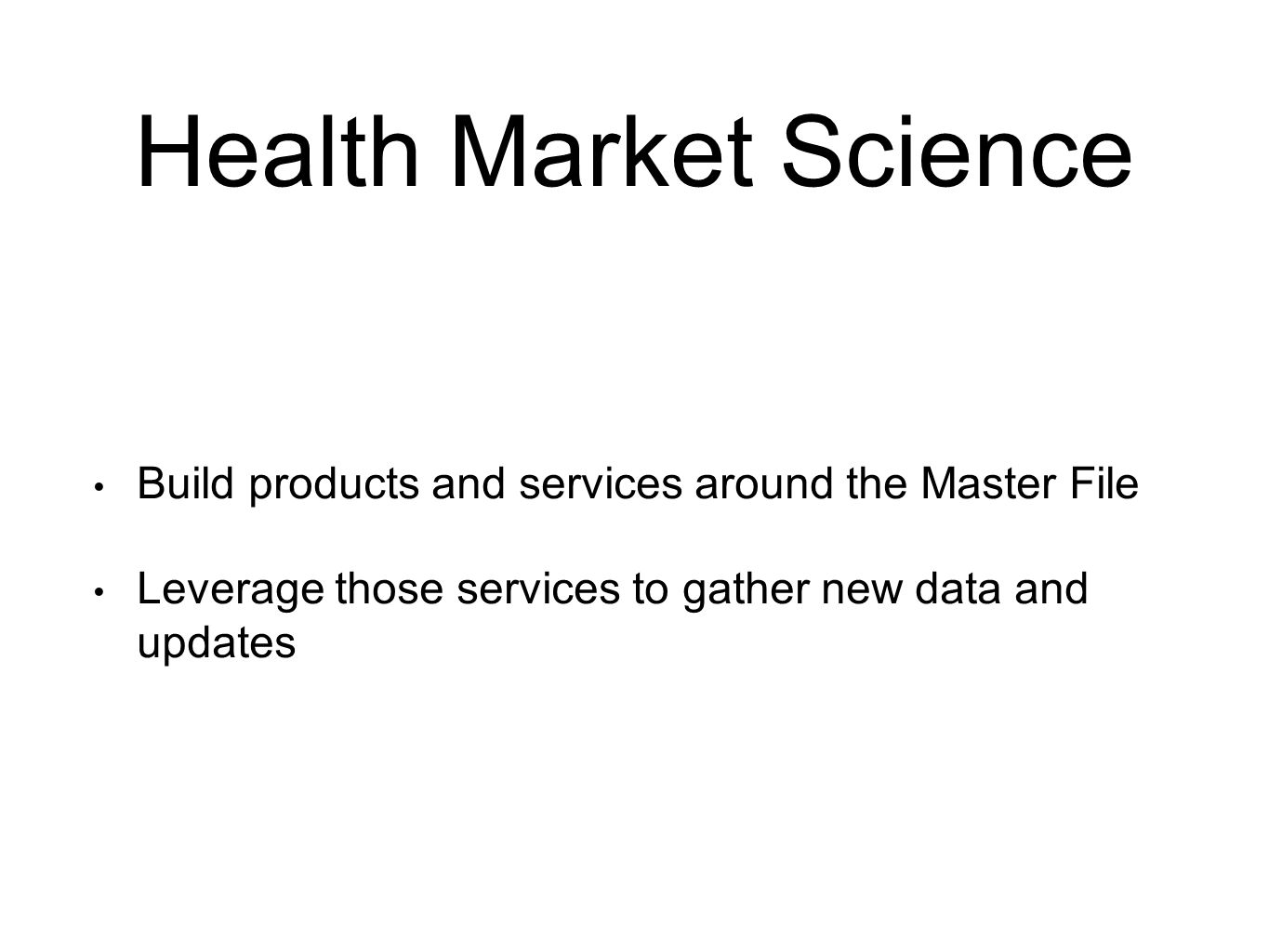 Health Market Science Build products and services around the Master File Leverage those services to gather new data and updates