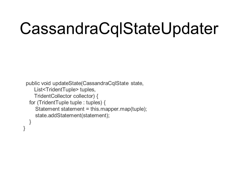 CassandraCqlStateUpdater public void updateState(CassandraCqlState state, List tuples, TridentCollector collector) { for (TridentTuple tuple : tuples) { Statement statement = this.mapper.map(tuple); state.addStatement(statement); }