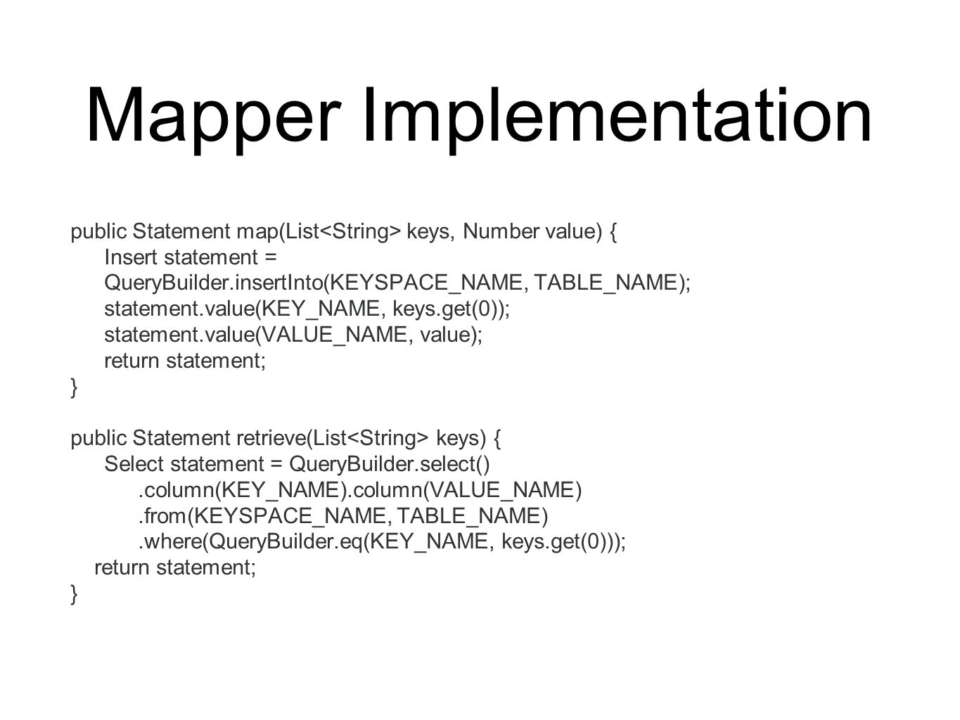 Mapper Implementation public Statement map(List keys, Number value) { Insert statement = QueryBuilder.insertInto(KEYSPACE_NAME, TABLE_NAME); statement