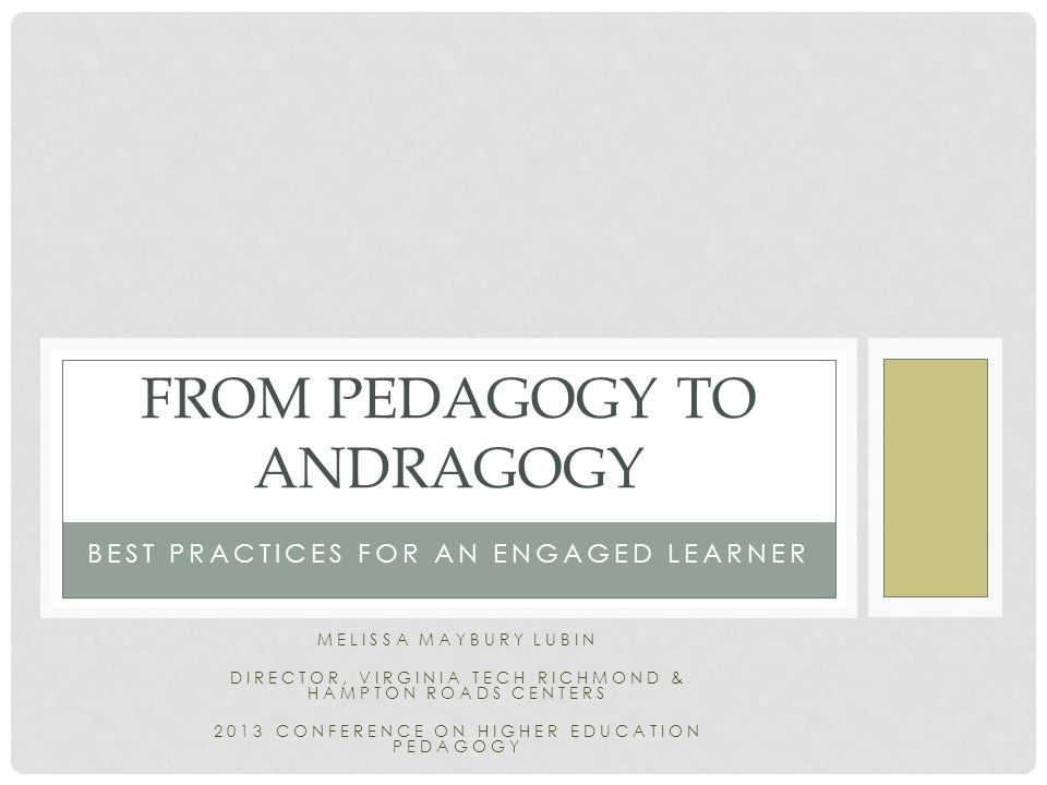 BEST PRACTICES FOR AN ENGAGED LEARNER FROM PEDAGOGY TO ANDRAGOGY MELISSA MAYBURY LUBIN DIRECTOR, VIRGINIA TECH RICHMOND & HAMPTON ROADS CENTERS 2013 CONFERENCE ON HIGHER EDUCATION PEDAGOGY