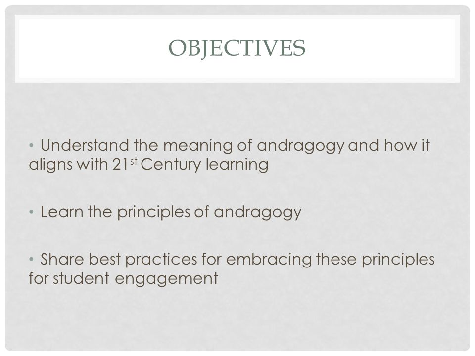 OBJECTIVES Understand the meaning of andragogy and how it aligns with 21 st Century learning Learn the principles of andragogy Share best practices for embracing these principles for student engagement