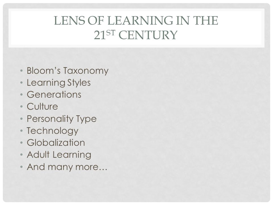 LENS OF LEARNING IN THE 21 ST CENTURY Bloom's Taxonomy Learning Styles Generations Culture Personality Type Technology Globalization Adult Learning And many more…