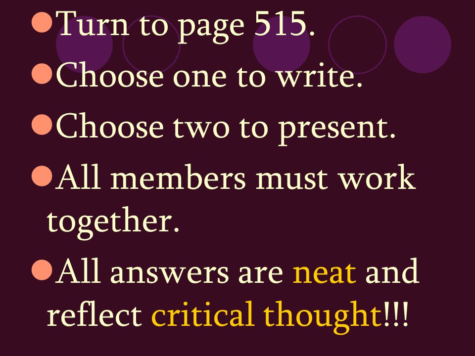 Turn to page 515. Choose one to write. Choose two to present. All members must work together. All answers are neat and reflect critical thought!!!