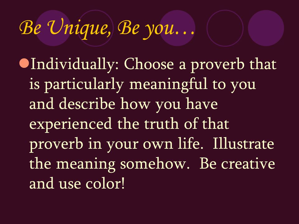 Be Unique, Be you… Individually: Choose a proverb that is particularly meaningful to you and describe how you have experienced the truth of that prove