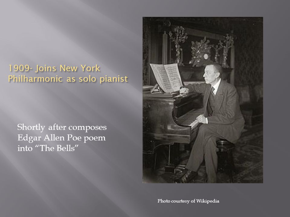 1909- Joins New York Philharmonic as solo pianist Shortly after composes Edgar Allen Poe poem into The Bells Photo courtesy of Wikipedia