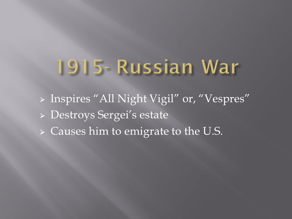  Inspires All Night Vigil or, Vespres  Destroys Sergei's estate  Causes him to emigrate to the U.S.