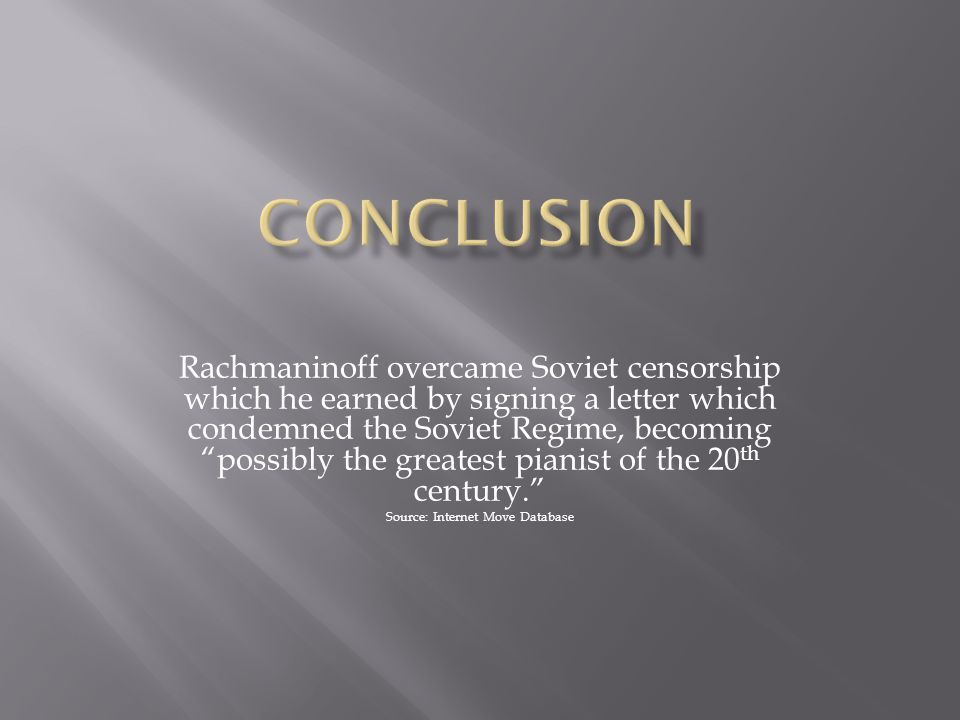 Rachmaninoff overcame Soviet censorship which he earned by signing a letter which condemned the Soviet Regime, becoming possibly the greatest pianist of the 20 th century. Source: Internet Move Database