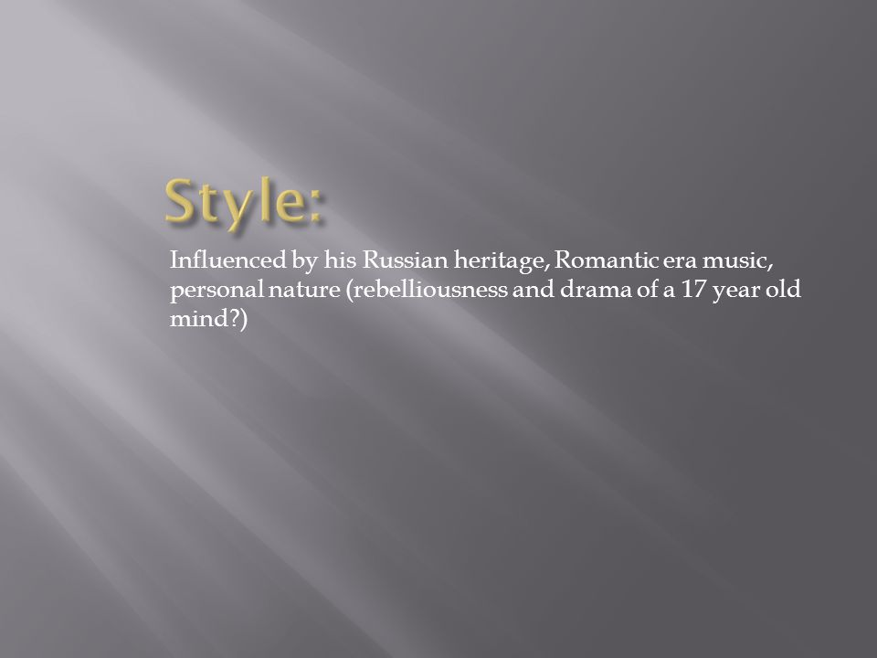 Influenced by his Russian heritage, Romantic era music, personal nature (rebelliousness and drama of a 17 year old mind )