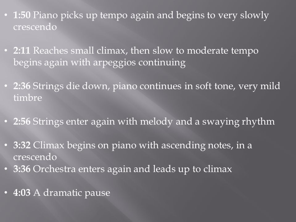 1:50 Piano picks up tempo again and begins to very slowly crescendo 2:11 Reaches small climax, then slow to moderate tempo begins again with arpeggios continuing 2:36 Strings die down, piano continues in soft tone, very mild timbre 2:56 Strings enter again with melody and a swaying rhythm 3:32 Climax begins on piano with ascending notes, in a crescendo 3:36 Orchestra enters again and leads up to climax 4:03 A dramatic pause