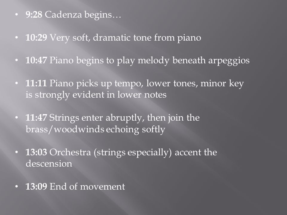 9:28 Cadenza begins… 10:29 Very soft, dramatic tone from piano 10:47 Piano begins to play melody beneath arpeggios 11:11 Piano picks up tempo, lower tones, minor key is strongly evident in lower notes 11:47 Strings enter abruptly, then join the brass/woodwinds echoing softly 13:03 Orchestra (strings especially) accent the descension 13:09 End of movement