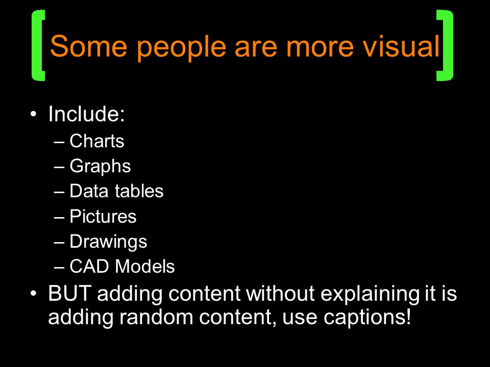 Some people are more visual Include: –Charts –Graphs –Data tables –Pictures –Drawings –CAD Models BUT adding content without explaining it is adding random content, use captions!