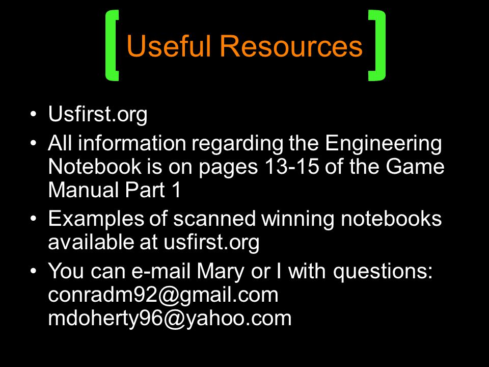 Useful Resources Usfirst.org All information regarding the Engineering Notebook is on pages 13-15 of the Game Manual Part 1 Examples of scanned winning notebooks available at usfirst.org You can e-mail Mary or I with questions: conradm92@gmail.com mdoherty96@yahoo.com