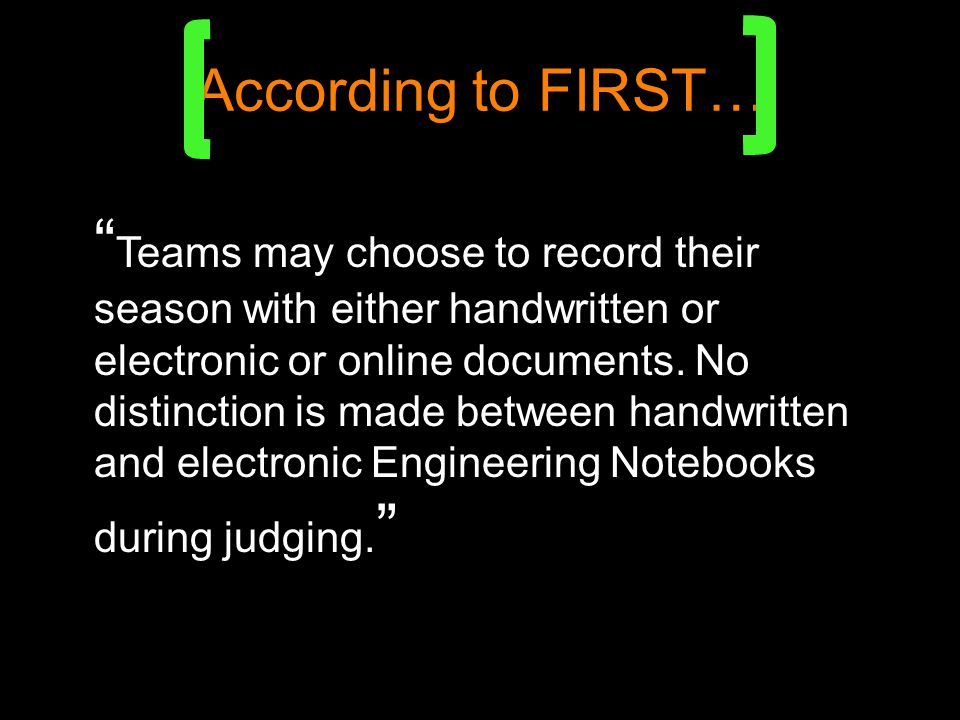 According to FIRST… Teams may choose to record their season with either handwritten or electronic or online documents.