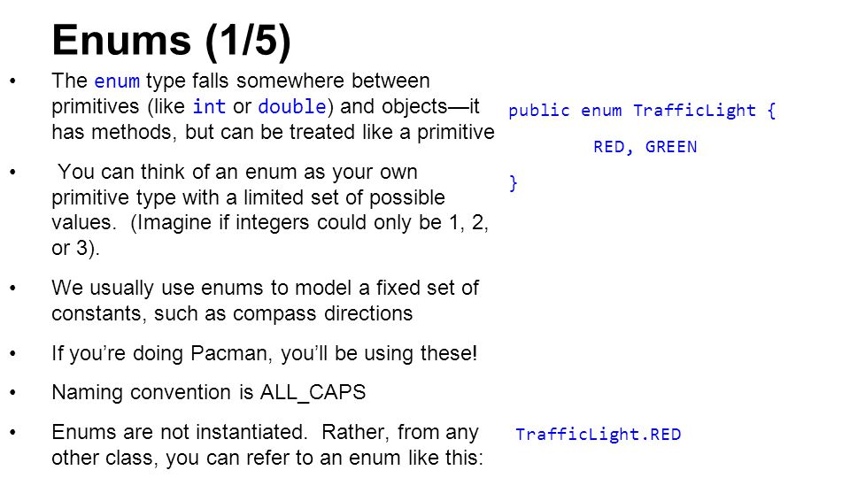 Enums (1/5) The enum type falls somewhere between primitives (like int or double ) and objects—it has methods, but can be treated like a primitive You can think of an enum as your own primitive type with a limited set of possible values.
